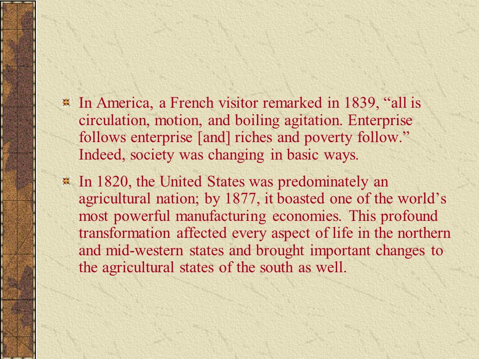 In America, a French visitor remarked in 1839, all is circulation, motion, and boiling agitation. Enterprise follows enterprise [and] riches and poverty follow. Indeed, society was changing in basic ways.